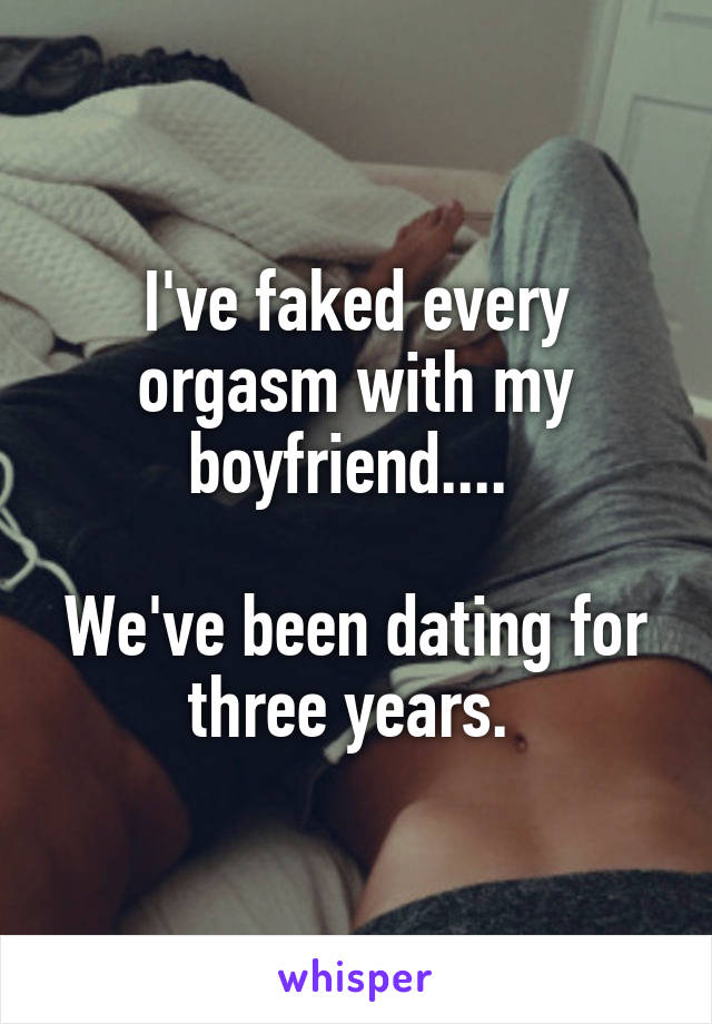 I've faked every orgasm with my boyfriend....   We've been dating for three years.