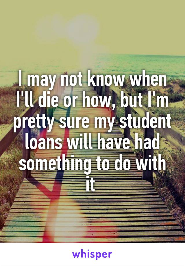 I may not know when I'll die or how, but I'm pretty sure my student loans will have had something to do with it
