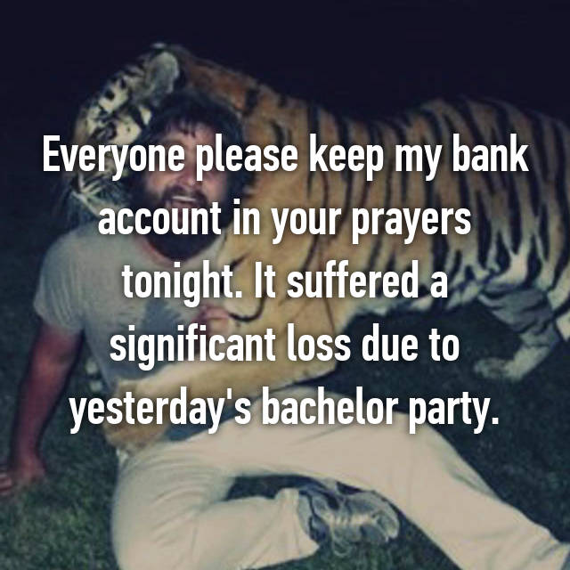 Everyone please keep my bank account in your prayers tonight. It suffered a significant loss due to yesterday's bachelor party.