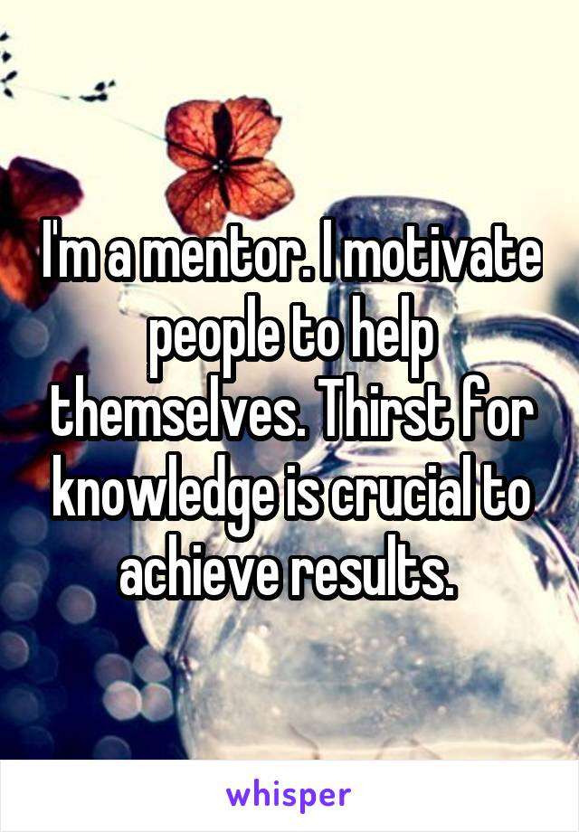 I'm a mentor. I motivate people to help themselves. Thirst for knowledge is crucial to achieve results.