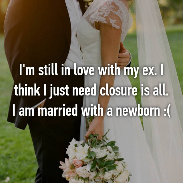 I'm still in love with my ex. I think I just need closure is all. I am married with a newborn :(