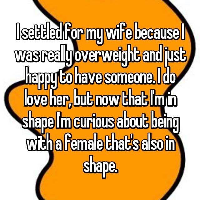 I settled for my wife because I was really overweight and just happy to have someone. I do love her, but now that I'm in shape I'm curious about being with a female that's also in shape.
