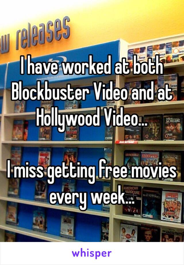 I have worked at both Blockbuster Video and at Hollywood Video…  I miss getting free movies every week…