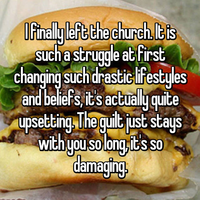 I finally left the church. It is such a struggle at first changing such drastic lifestyles and beliefs, it's actually quite upsetting. The guilt just stays with you so long, it's so damaging.