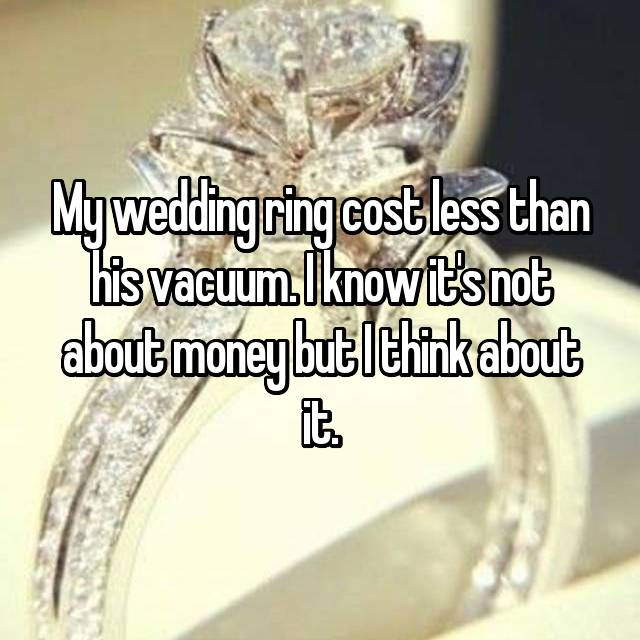 My wedding ring cost less than his vacuum. I know it's not about money but I think about it.