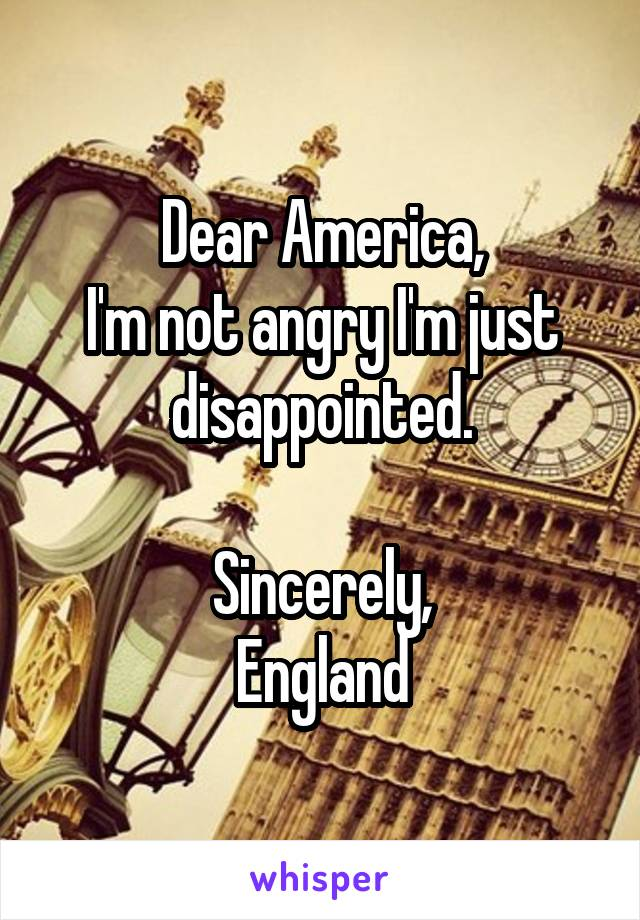 Dear America, I'm not angry I'm just disappointed.  Sincerely, England