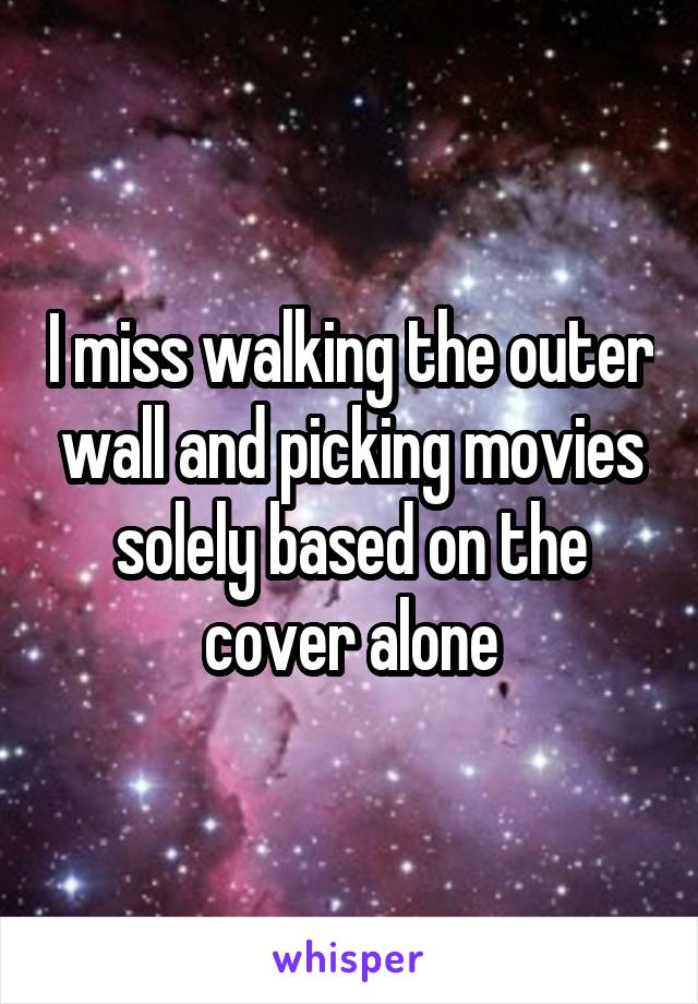 I miss walking the outer wall and picking movies solely based on the cover alone