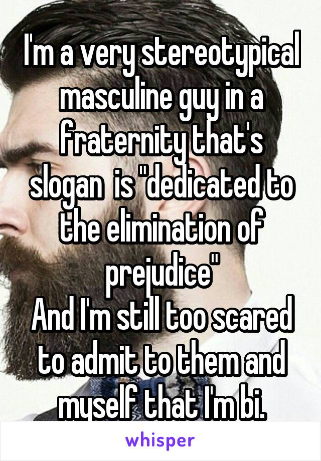 """I'm a very stereotypical masculine guy in a fraternity that's slogan  is """"dedicated to the elimination of prejudice"""" And I'm still too scared to admit to them and myself that I'm bi."""