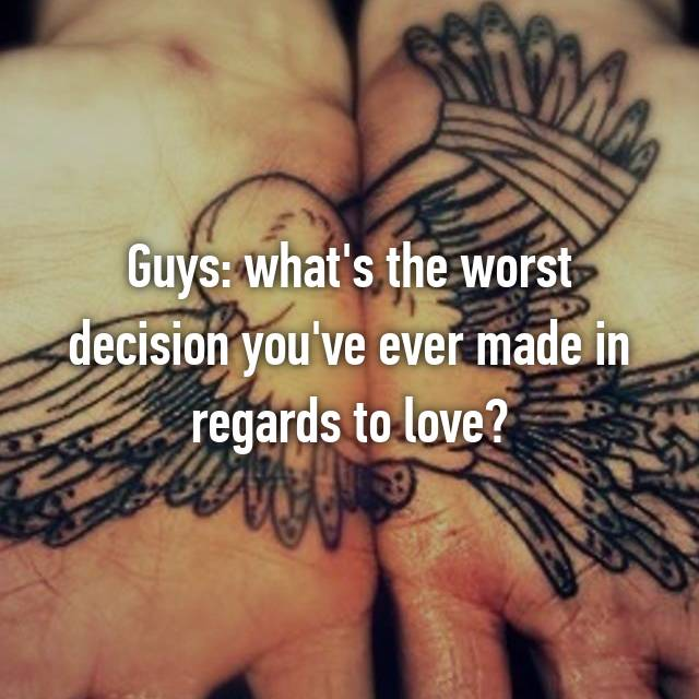Guys: what's the worst decision you've ever made in regards to love?