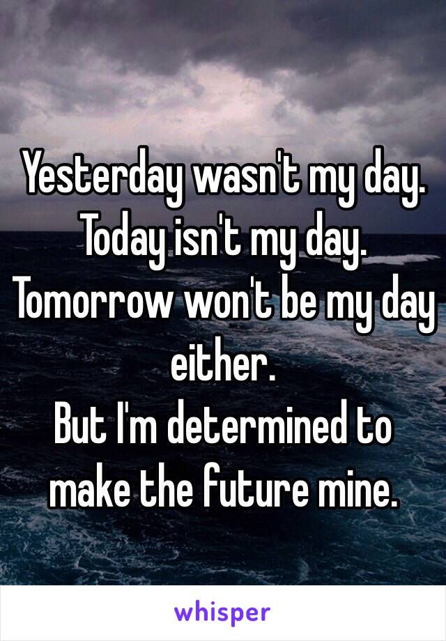 Yesterday Seems To Have Been My Day For >> Yesterday Wasn T My Day Today Isn T My Day Tomorrow Won T Be My Day
