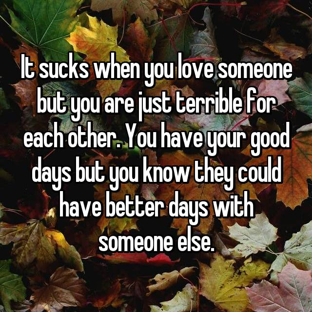 It sucks when you love someone but you are just terrible for each other. You have your good days but you know they could have better days with someone else.