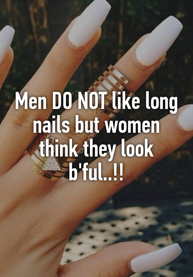 Men DO NOT like long nails but women think they look b\'ful..!!