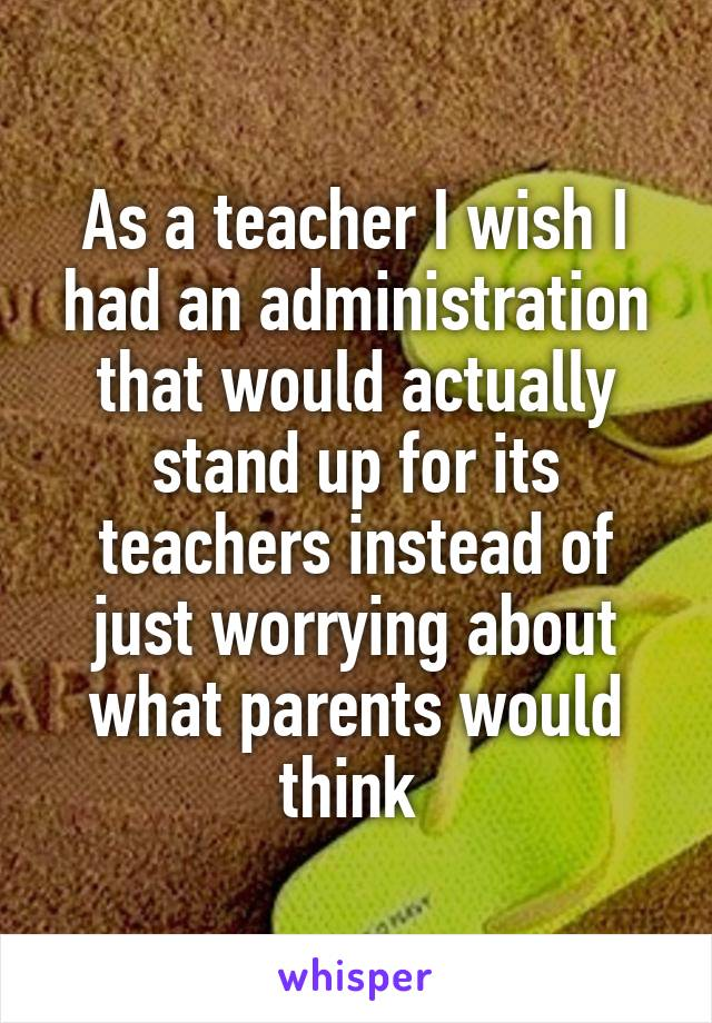 As a teacher I wish I had an administration that would actually stand up for its teachers instead of just worrying about what parents would think