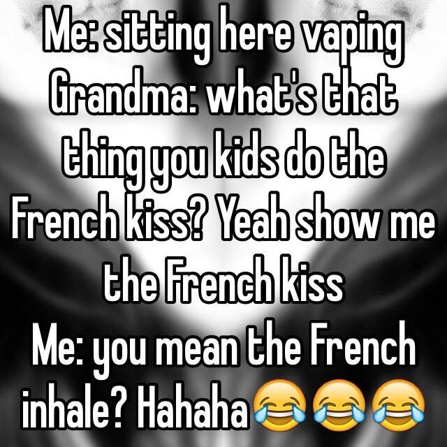 Me: sitting here vaping Grandma: what's that thing you kids do the