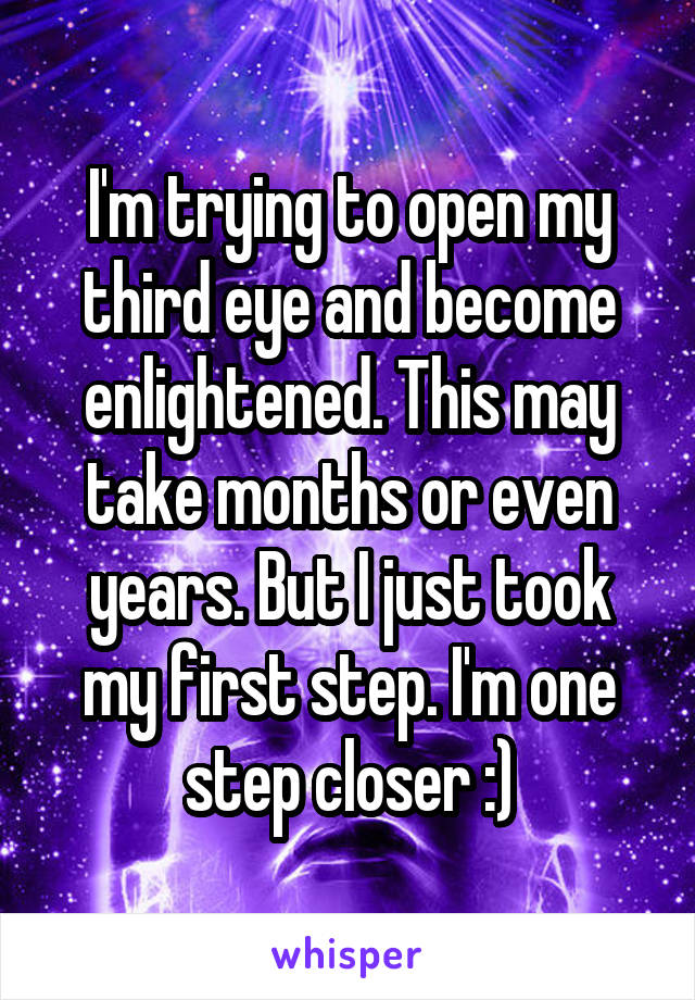 I'm trying to open my third eye and become enlightened. This may take months or even years. But I just took my first step. I'm one step closer :)