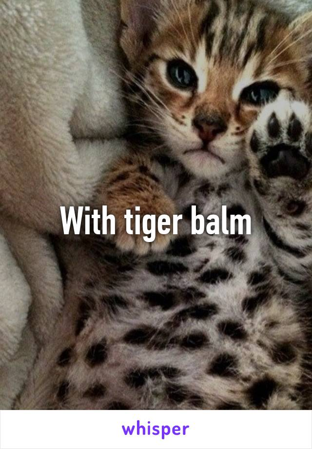 With Tiger Balm