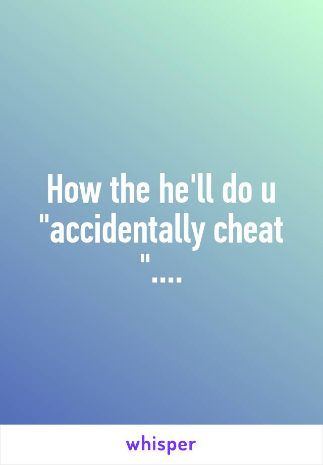 """How the he'll do u """"accidentally cheat """"...."""