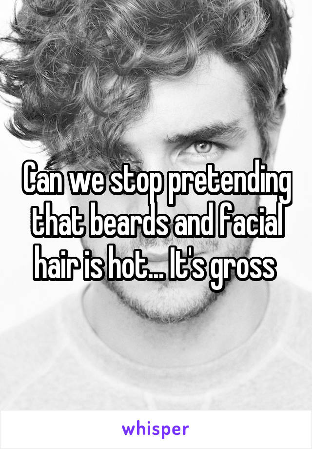 Can we stop pretending that beards and facial hair is hot... It's gross