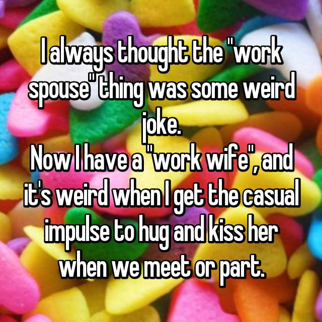 "I always thought the ""work spouse"" thing was some weird joke. Now I have a ""work wife"", and it's weird when I get the casual impulse to hug and kiss her when we meet or part.😳"