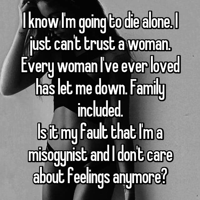 I know I'm going to die alone. I just can't trust a woman. Every woman I've ever loved has let me down. Family included. Is it my fault that I'm a misogynist and I don't care about feelings anymore?