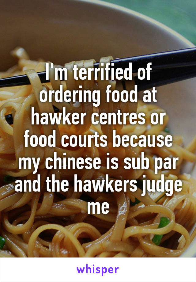 I'm terrified of ordering food at hawker centres or food courts because my chinese is sub par and the hawkers judge me