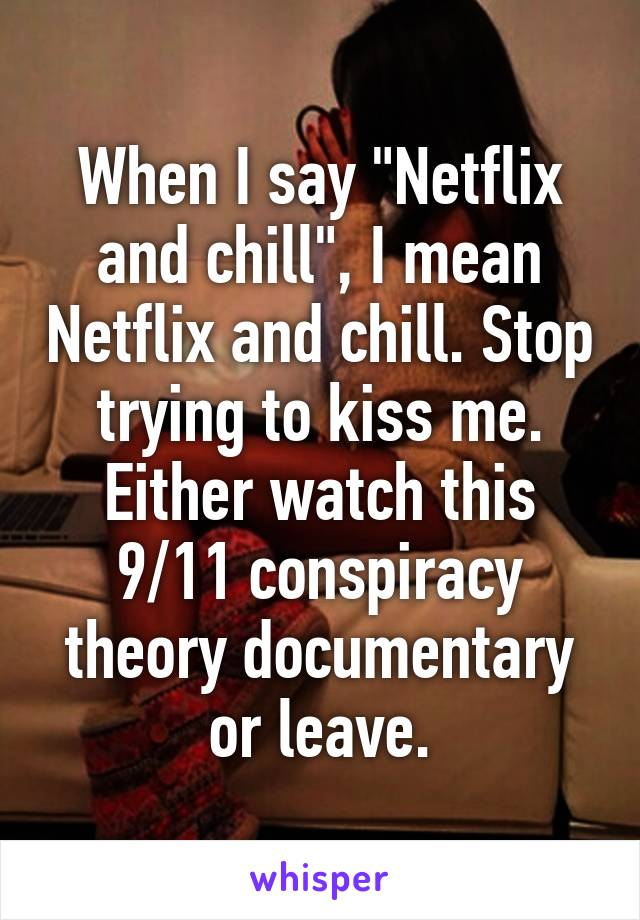 """When I say """"Netflix and chill"""", I mean Netflix and chill. Stop trying to kiss me. Either watch this 9/11 conspiracy theory documentary or leave."""