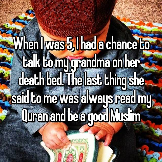 When I was 5, I had a chance to talk to my grandma on her death bed. The last thing she said to me was always read my Quran and be a good Muslim