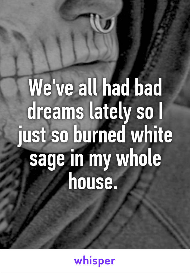 We've all had bad dreams lately so I just so burned white sage in my whole house.