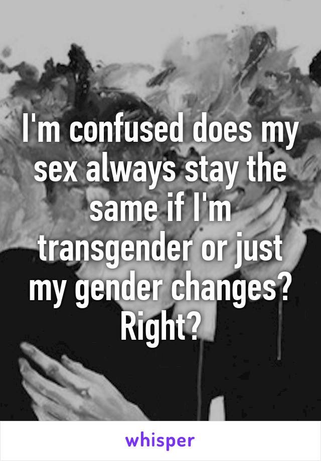 I'm confused does my sex always stay the same if I'm transgender or just my gender changes? Right?