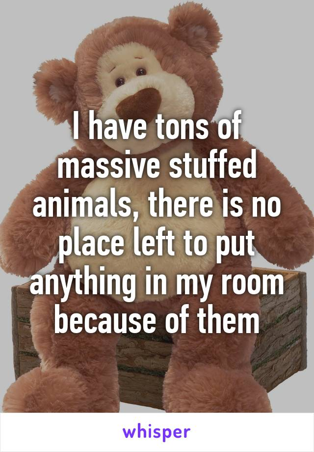 I have tons of massive stuffed animals, there is no place left to put anything in my room because of them
