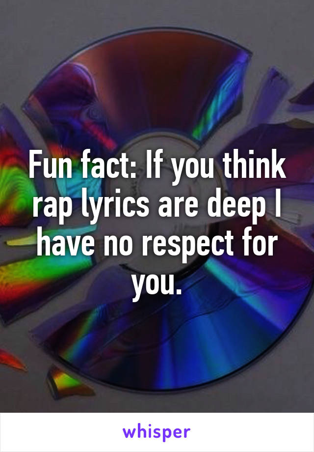 Fun fact: If you think rap lyrics are deep I have no respect for you.