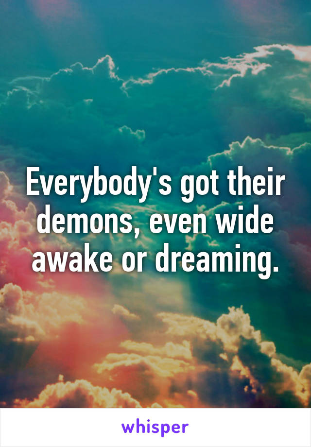 Everybody's got their demons, even wide awake or dreaming.