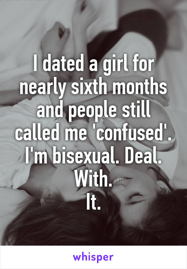 I dated a girl for nearly sixth months and people still called me 'confused'. I'm bisexual. Deal. With. It.