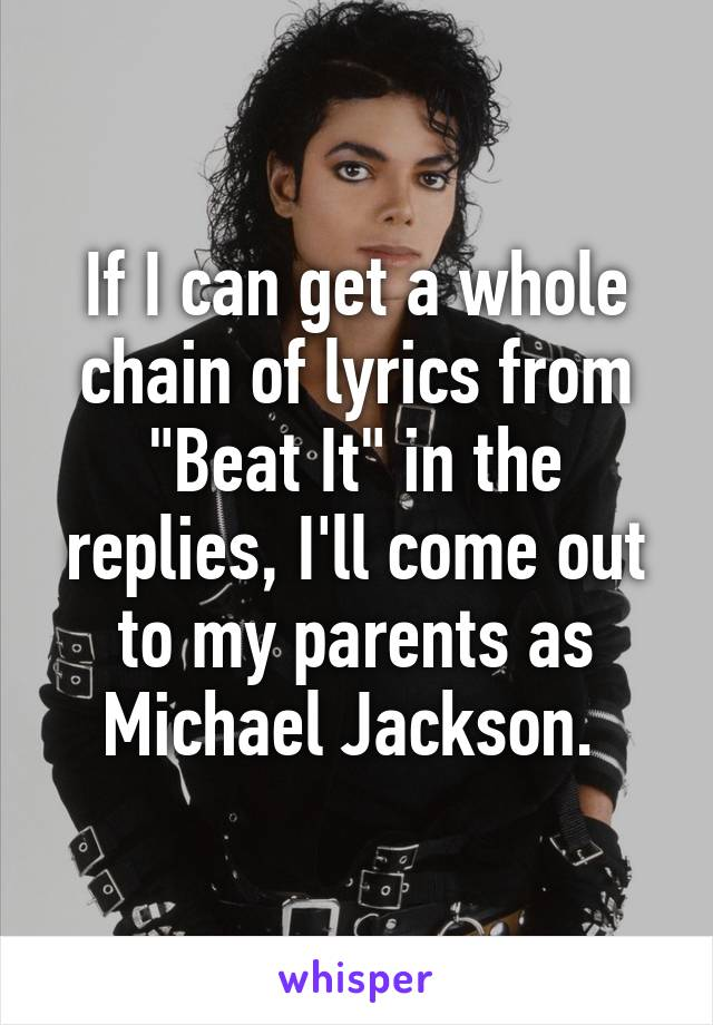 """If I can get a whole chain of lyrics from """"Beat It"""" in the replies, I'll come out to my parents as Michael Jackson."""