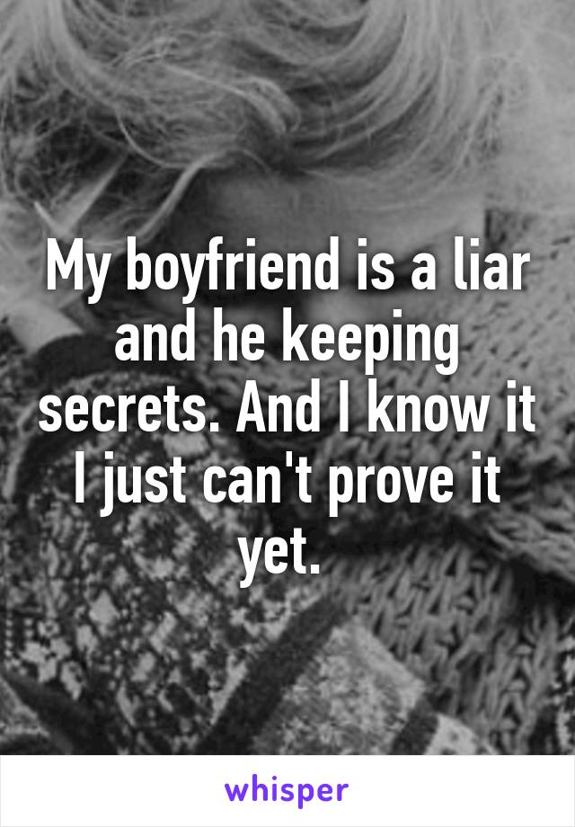 My boyfriend is a liar and he keeping secrets. And I know it I just can't prove it yet.