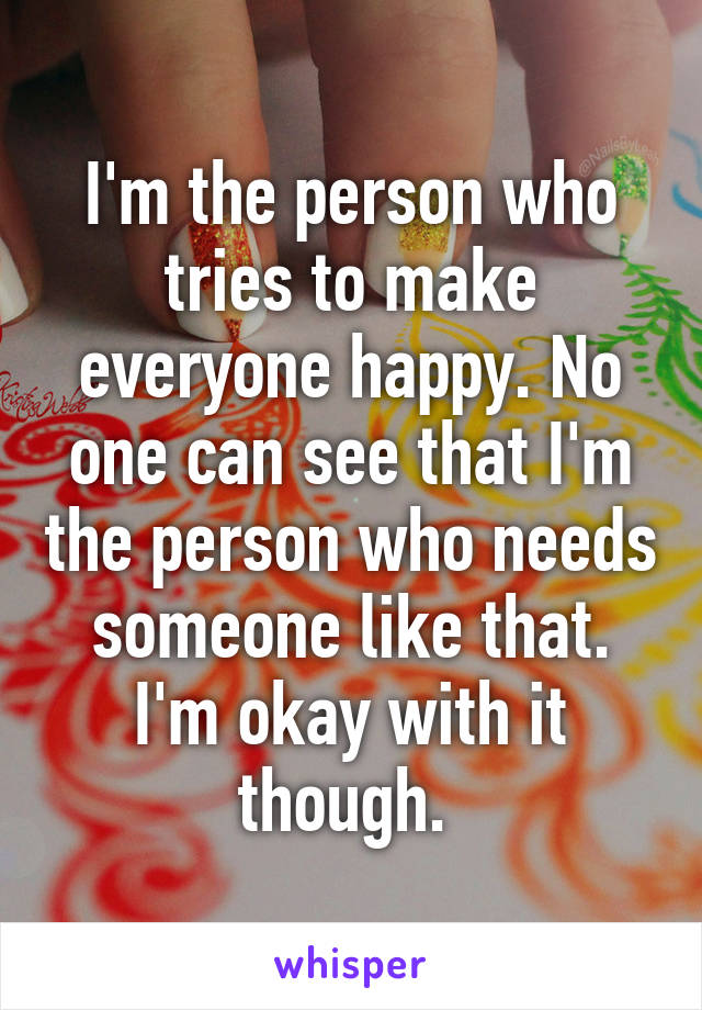 I'm the person who tries to make everyone happy. No one can see that I'm the person who needs someone like that. I'm okay with it though.