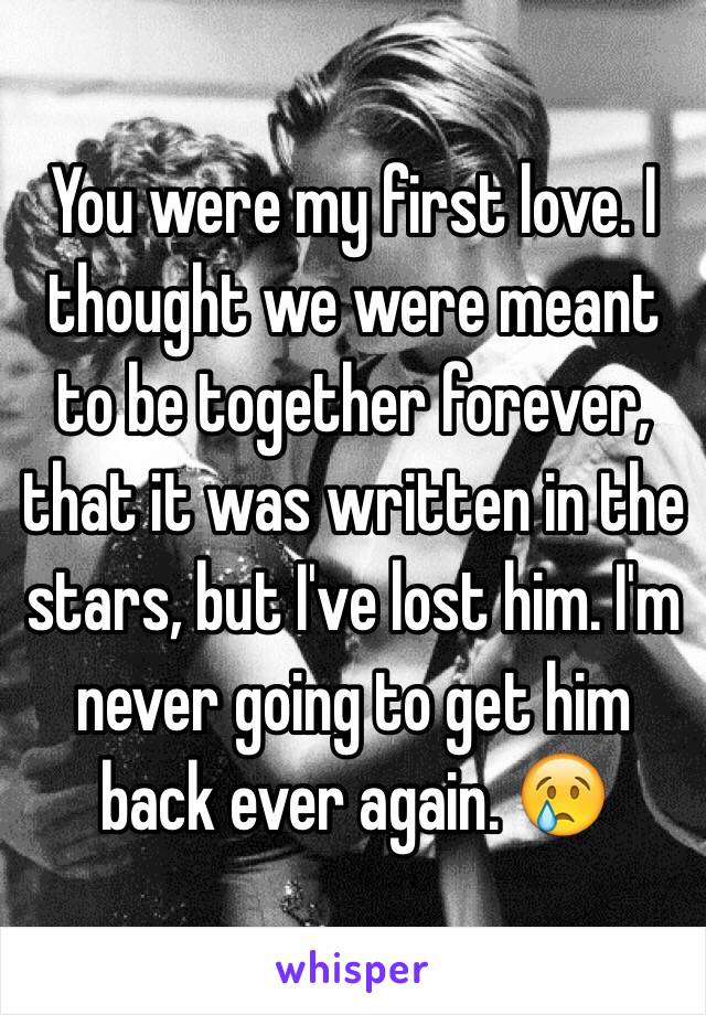 You were my first love. I thought we were meant to be together forever, that it was written in the stars, but I've lost him. I'm never going to get him back ever again. 😢