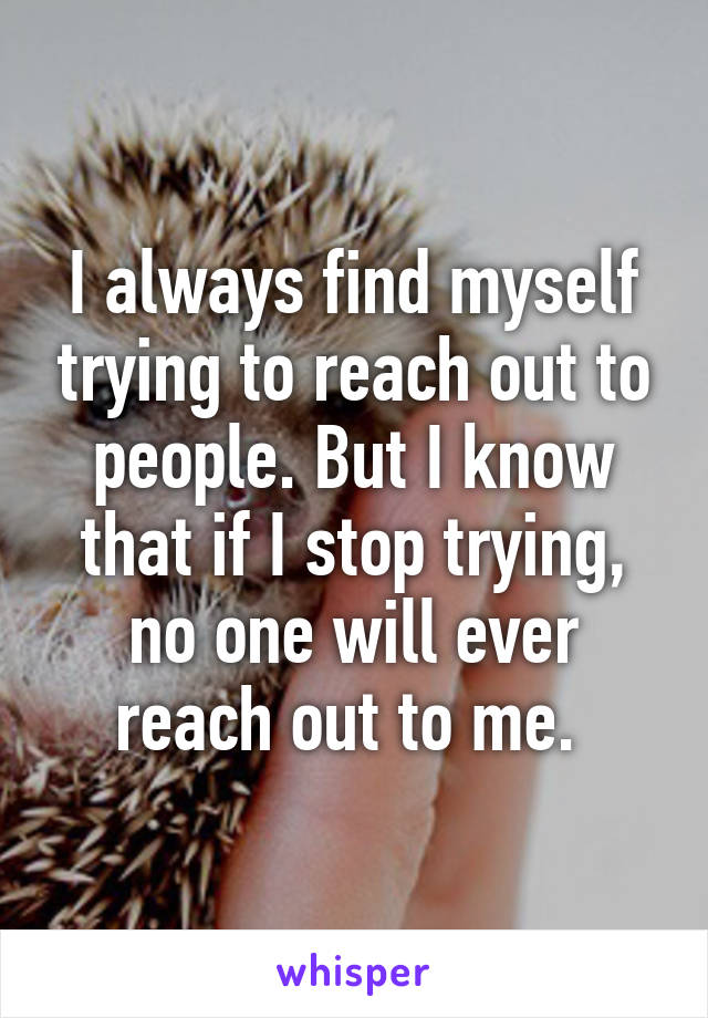 I always find myself trying to reach out to people. But I know that if I stop trying, no one will ever reach out to me.