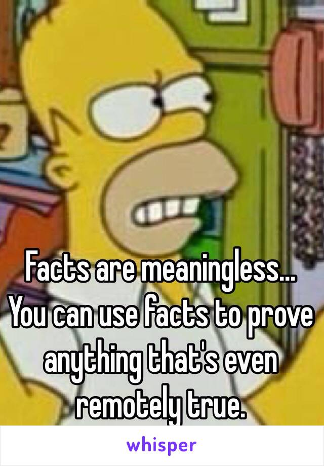 Facts are meaningless...  You can use facts to prove anything that's even remotely true.