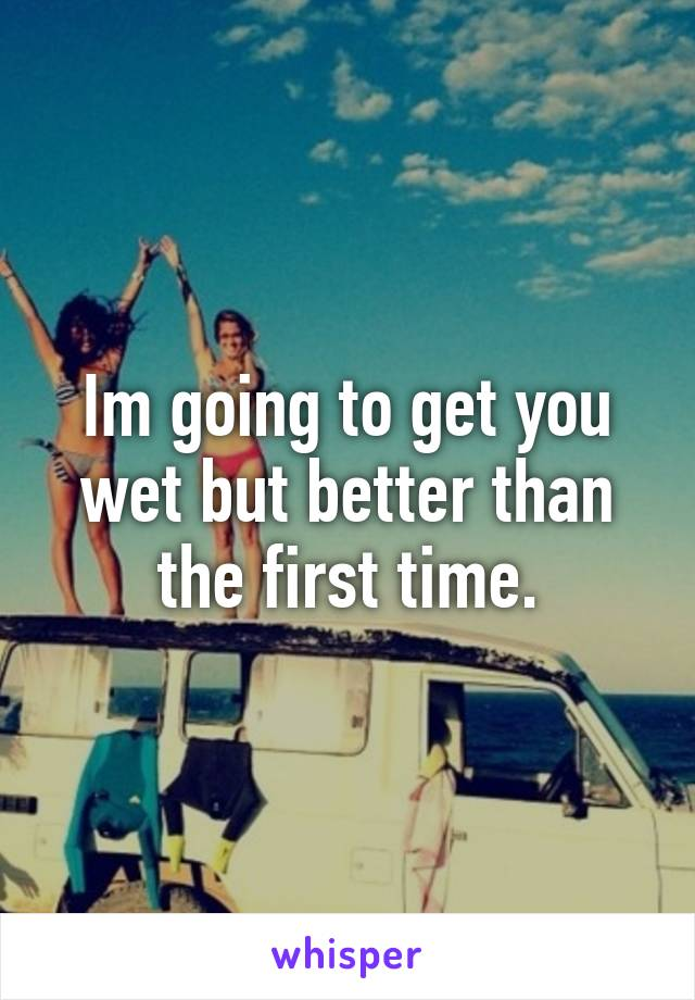 Im going to get you wet but better than the first time.
