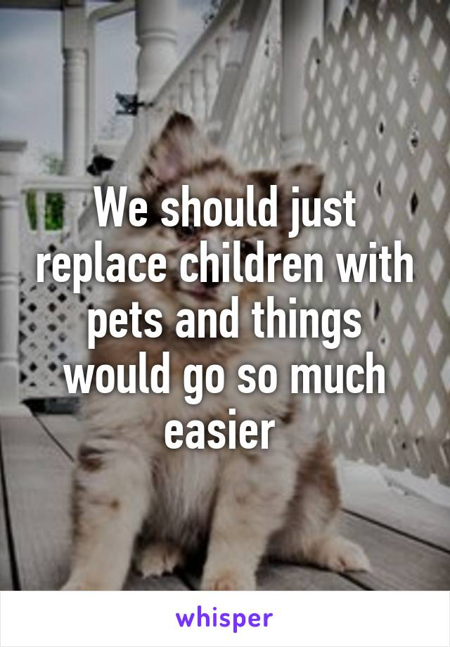 We should just replace children with pets and things would go so much easier