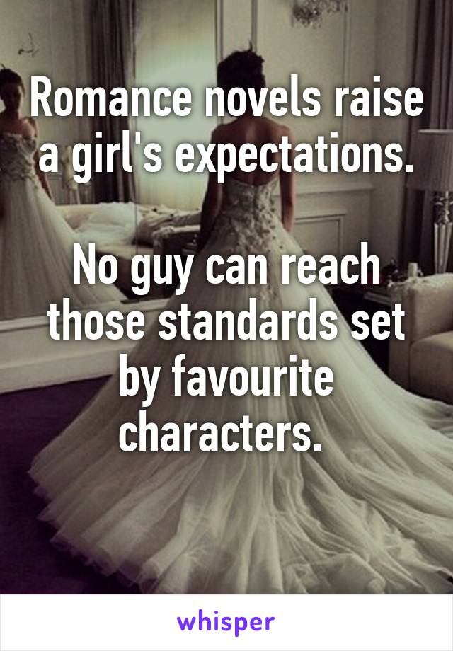 Romance novels raise a girl's expectations.  No guy can reach those standards set by favourite characters.