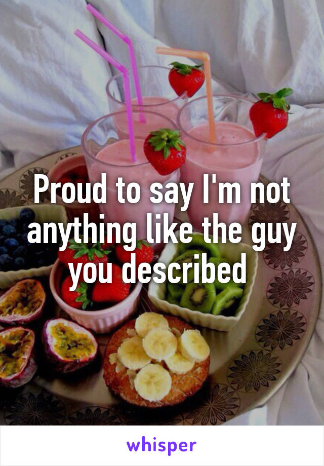 Proud to say I'm not anything like the guy you described