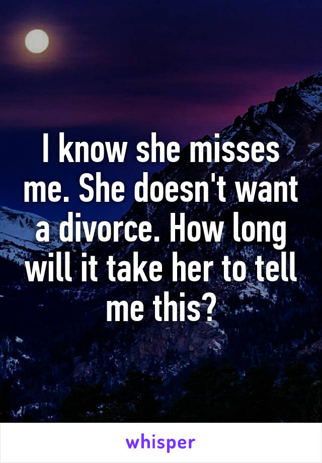 I know she misses me. She doesn't want a divorce. How long will it take her to tell me this?