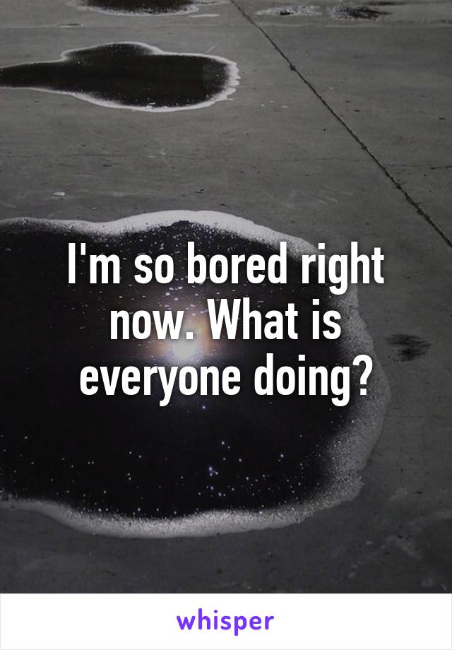 I'm so bored right now. What is everyone doing?