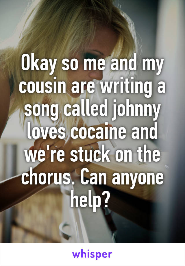 Okay so me and my cousin are writing a song called johnny loves cocaine and we're stuck on the chorus. Can anyone help?