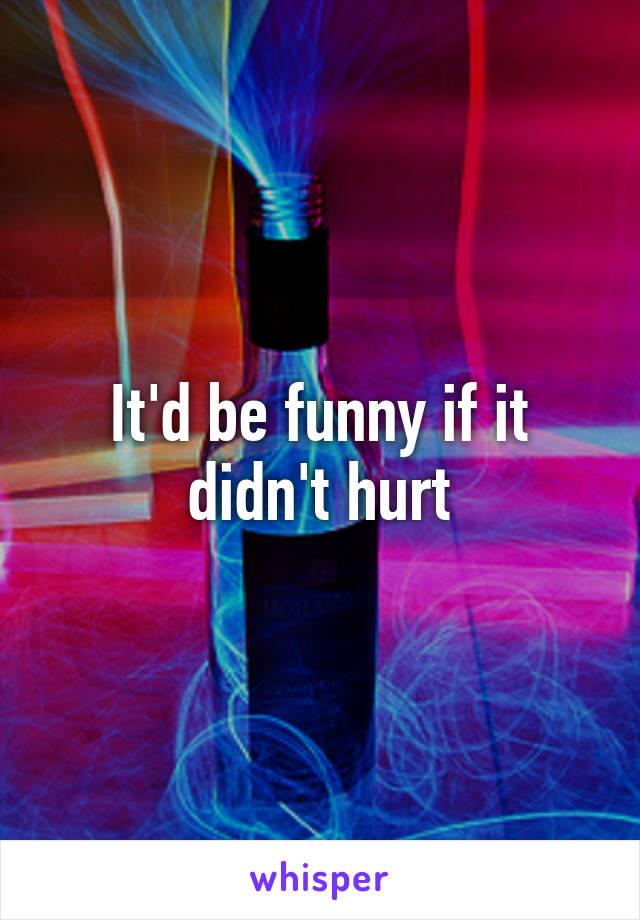 It'd be funny if it didn't hurt