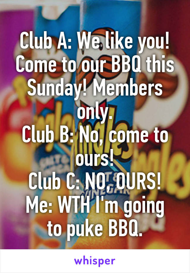 Club A: We like you! Come to our BBQ this Sunday! Members only. Club B: No, come to ours! Club C: NO, OURS! Me: WTH I'm going to puke BBQ.