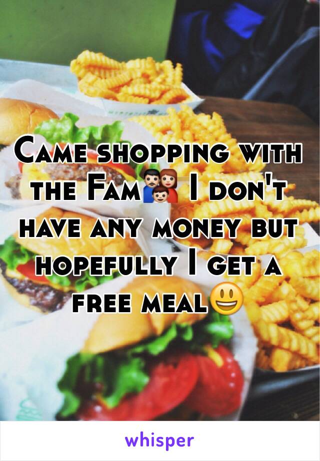 Came shopping with the Fam👪 I don't have any money but hopefully I get a free meal😃