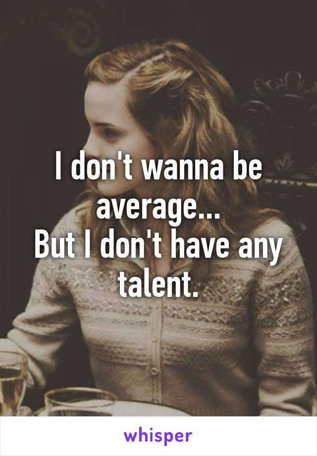 I don't wanna be average... But I don't have any talent.